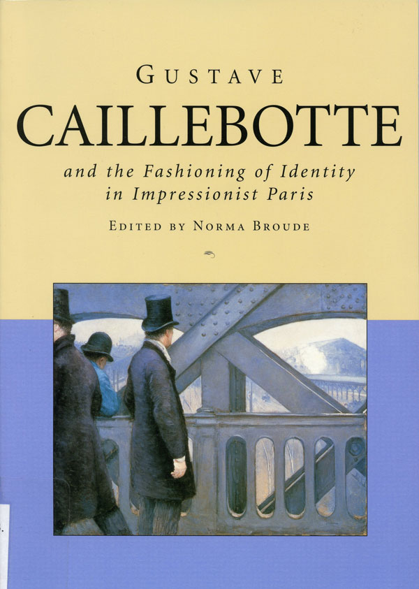 Gustave Caillebotte and the Fashioning of Identity in Impressionist Paris. Edited by Norma Broude