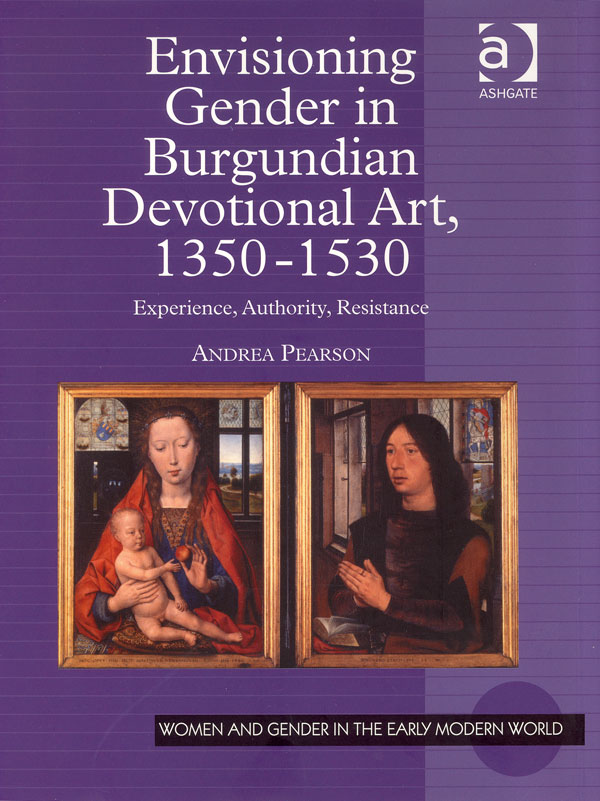 Envisioning Gender in Burgundian Devotional art, 1350-1530: Experience, Authority, Resistance. Andread Pearson