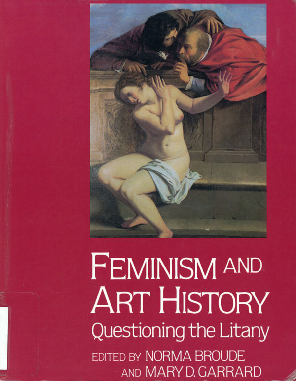 Feminism and Art History: Questioning the Litany. Edited by Norma Broude and Mary D. Garrard