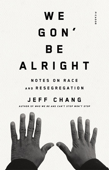 We Gon' Be Alright: Notes on Race and Resegregation, by Jeff Chang, author of Who We Be and Can't Stop Won't Stop