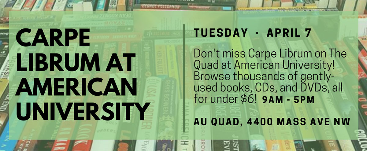 Carpe Librum at American University, Tuesday, April 7 (9 a.m. to 5 p.m.), AU Quad, 4400 Mass Ave NW. Don't miss Carpe Librum on The Quad at American University! Browse thousands of gently-used books, CDs, and DVDs, all for under $6!