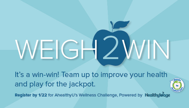AhealthyU Weigh 2 Win. It's a win-win! Team up to improve your health and play for the jackpot. Register by 1/22 for AhealthyU's Wellness Challenge. Powered by HealthyWage. Points to AhealthyU logo.