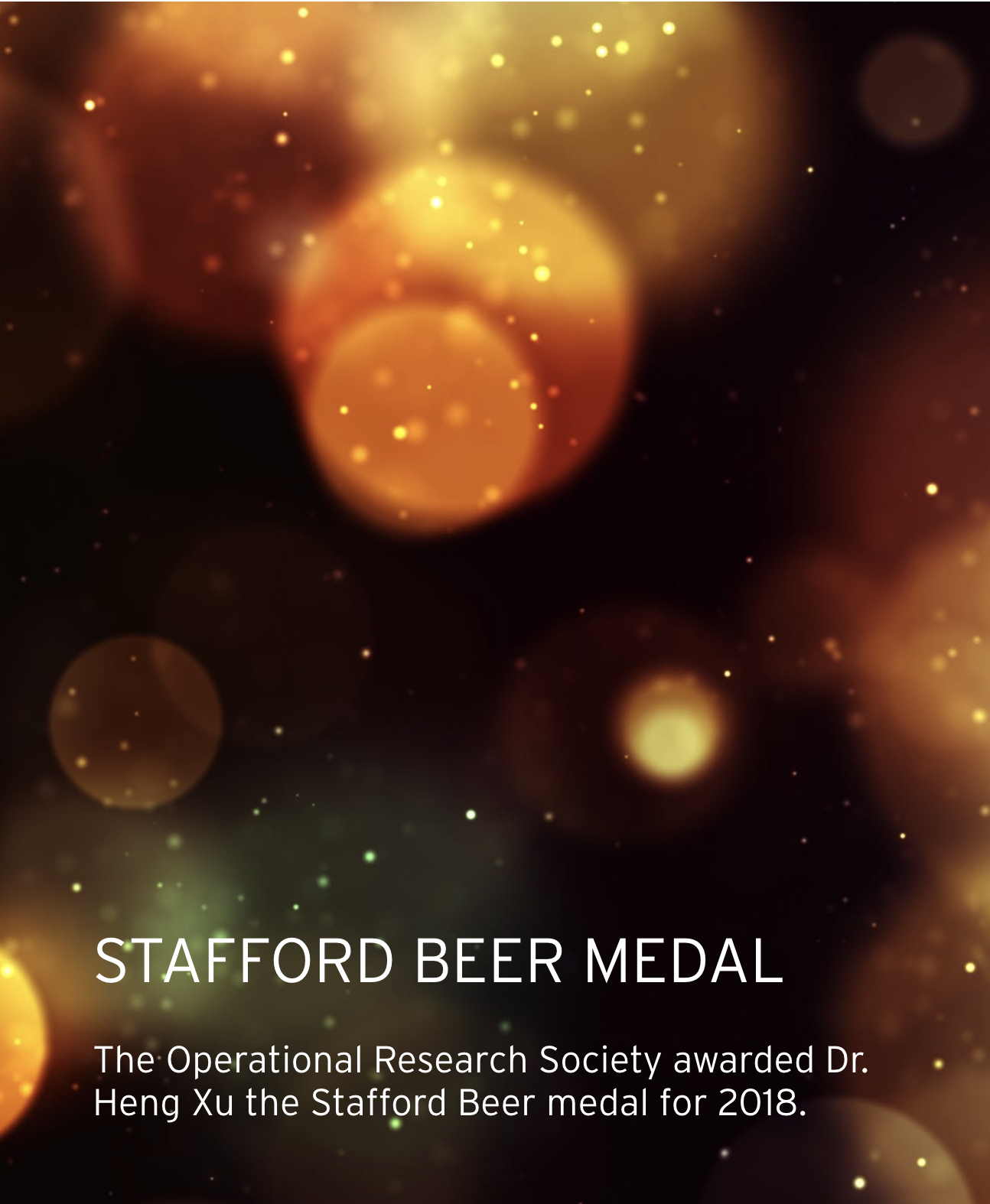 Stafford Beer Medal. The Operational Research Society awarded Dr. Heng Xu the Stafford Beer medal for 2018.