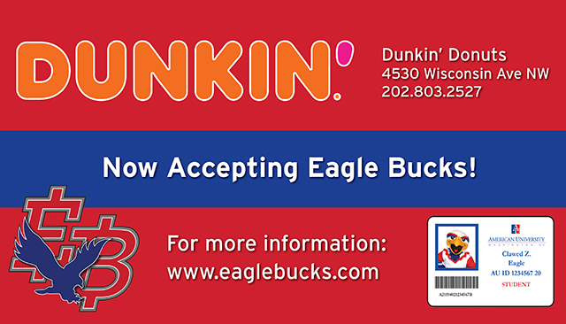 Dunkin': Now Accepting EagleBucks! Dunkin' Donuts: 4530 Wisconsin Ave. NW, 202-803-2527. For more information: www.eaglebucks.com