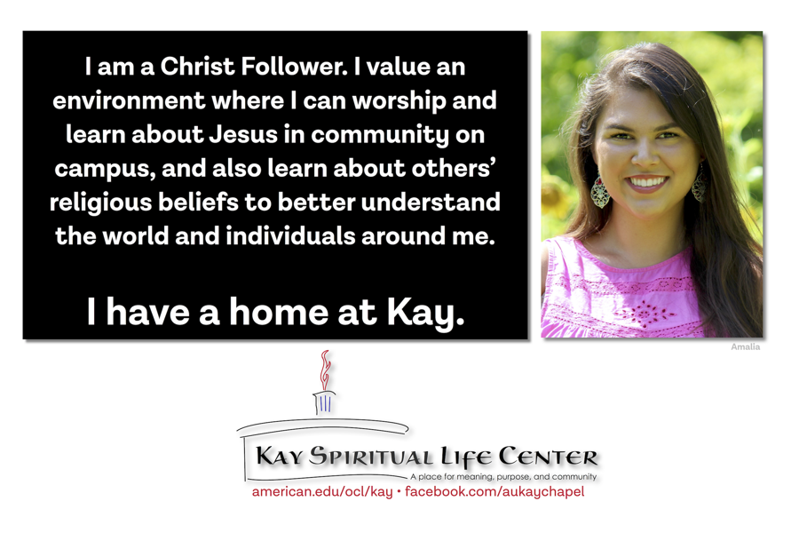 I am a Christ Follower. I value an environment where I can worship and learn about Jesus in community on campus, and also learn about others' religious beliefs to better understand the world and individuals around me. I have a home at Kay.