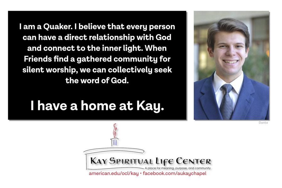 I am a Quaker. I believe that every person can have a direct relationship with God and connect to the inner light. When Friends find a gathered community for silent worship, we can collectively seek the word of God. I have a home at Kay.