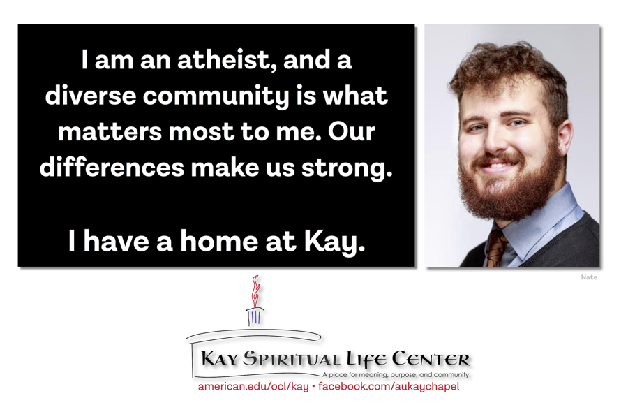 I am an atheist, and a diverse community is what matters most to me. Our differences make us strong. I have a home at Kay.