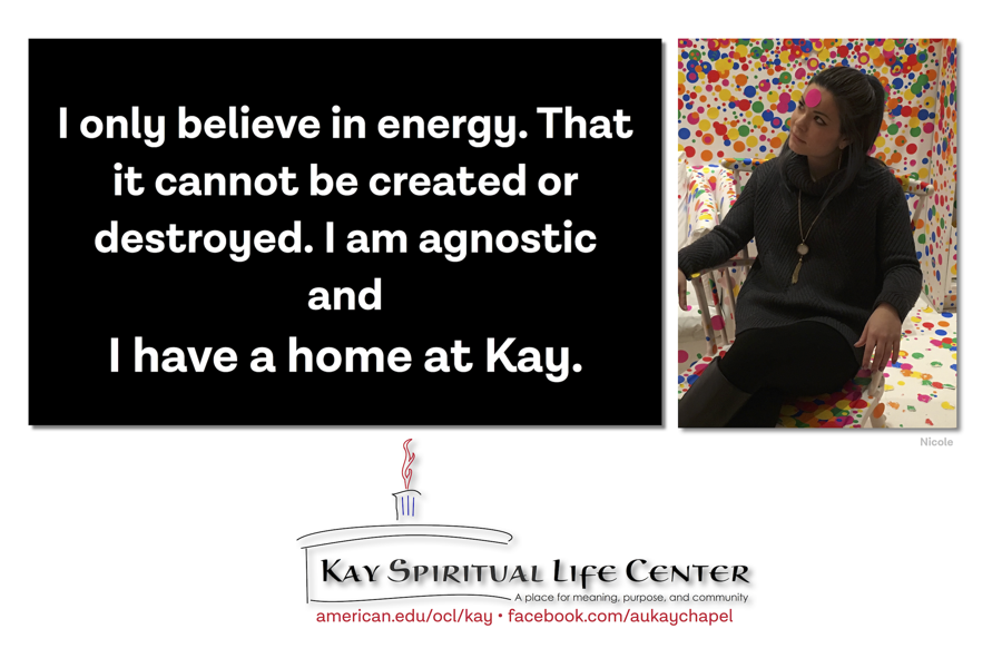 I only believe in energy. That it cannot be created or destroyed. I am agnostic and I have a home at Kay.