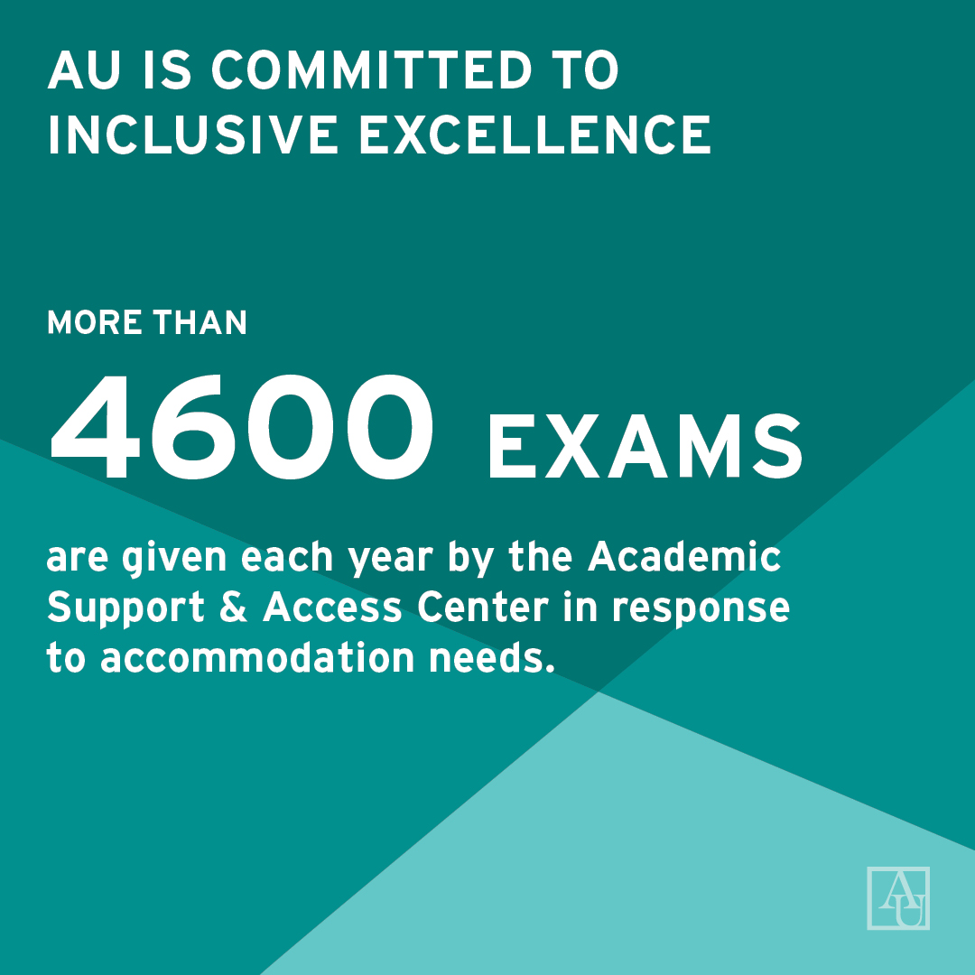 AU is committed to inclusive excellence. More than 4600 exams are given each year by the Academic Support and access center in response to accommodation needs.