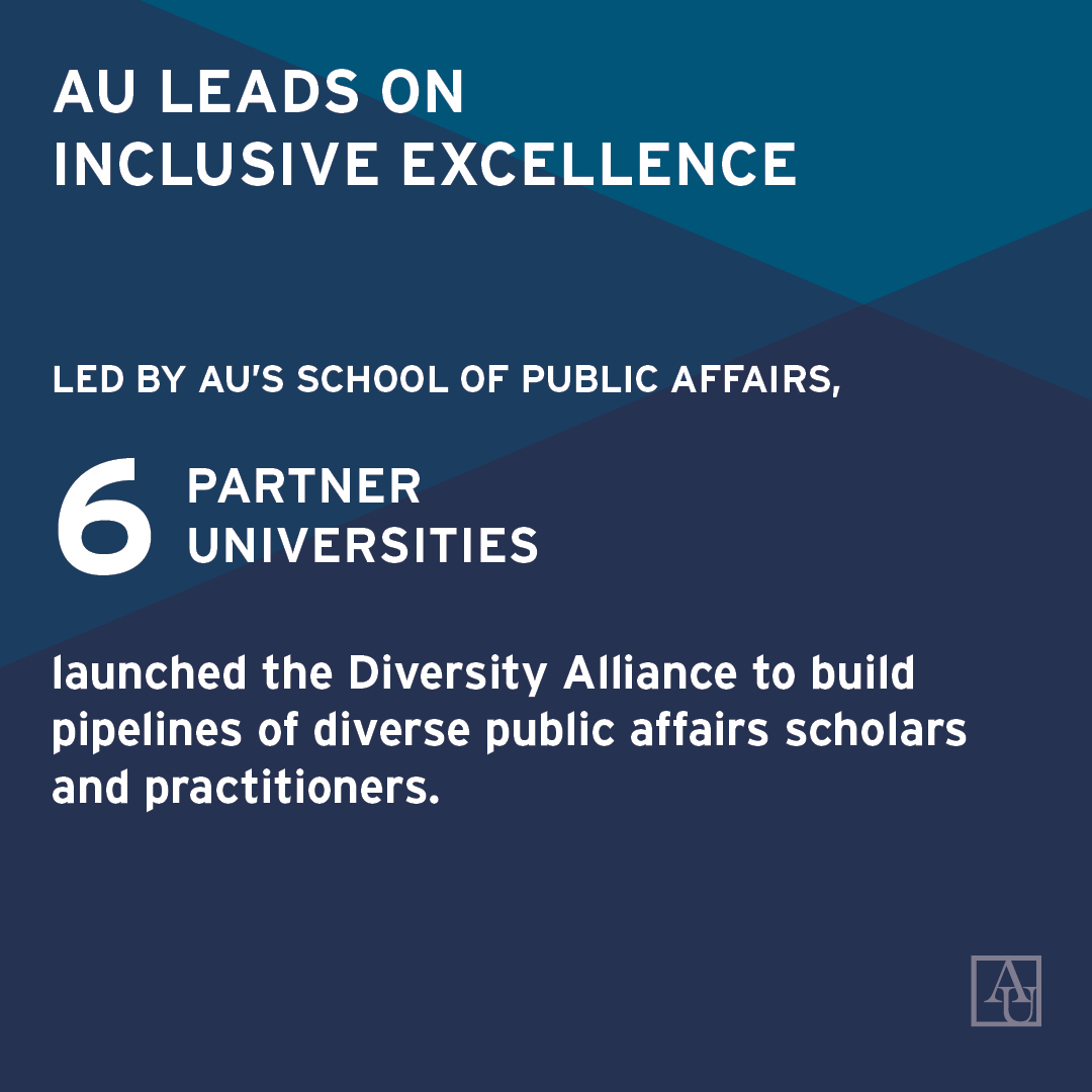 AU leads on Inclusive Excellence. Led by AU's School of Public Affairs, 6 partner universities launched the Diversity Alliance to build pipelines of diverse public affiairs scholars and practitioners.