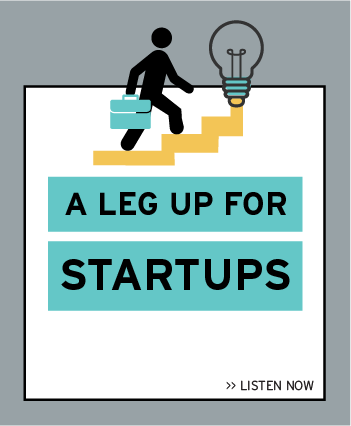 Listen now to the latest episode: A Leg Up for Startups