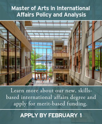 Master of Arts in International Affairs Policy and Analysis. Learn more about our new, skills based degree and apply by february 1 for merit-based funding.