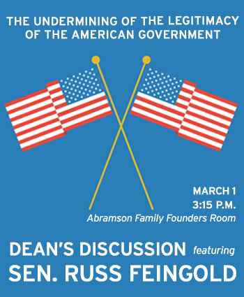 The Undermining of the Legitimacy of the American Government: Dean's Discussion featuring Sen. Russ Feingold. March 1, 3:15 p.m., Abramson Family Founders Room