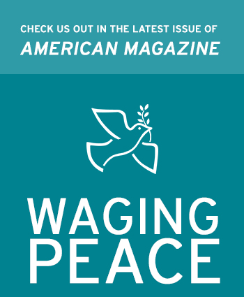 Check us out in the latest issue of American Magazine, Waging Peace