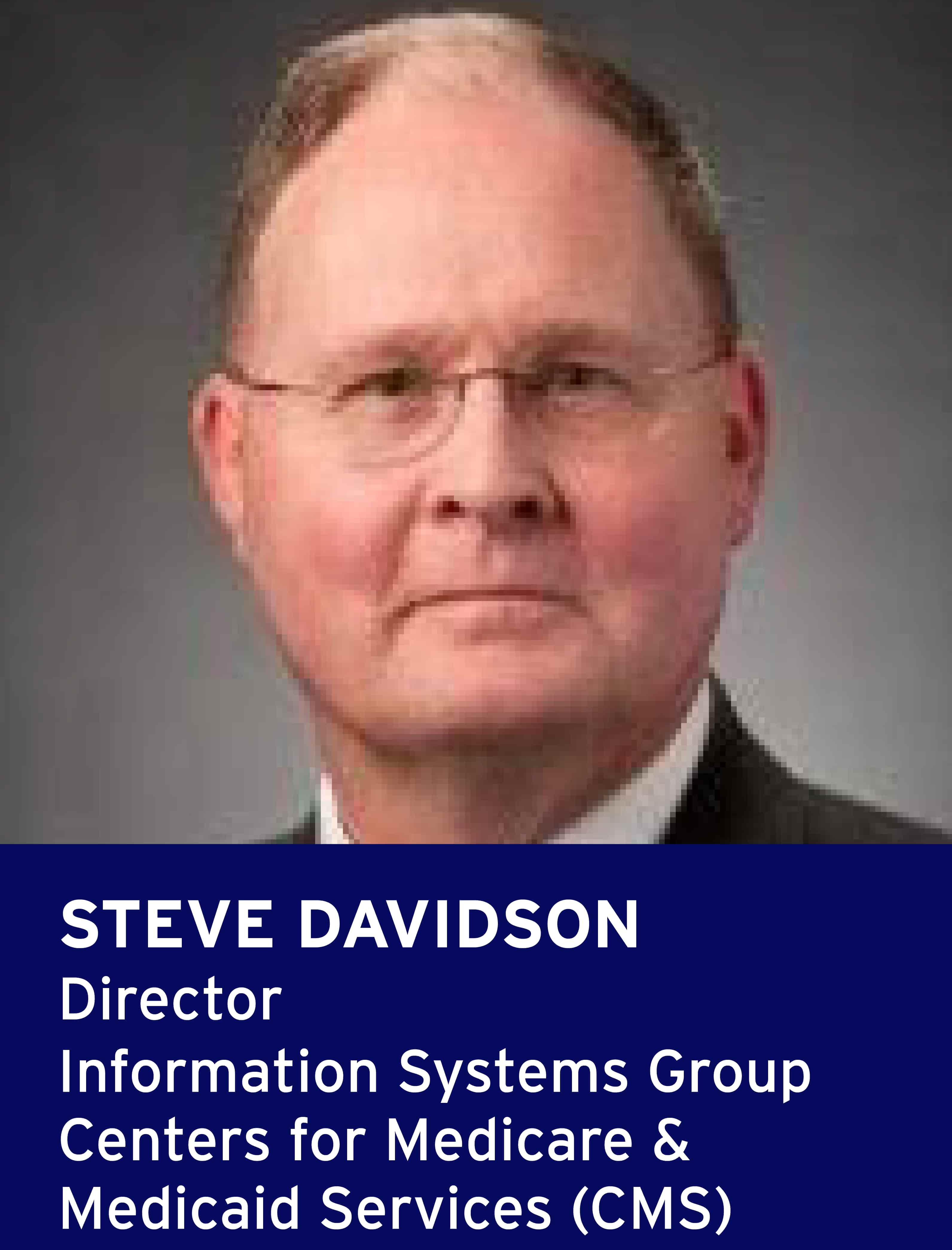 Steve Davidson, Director, Information Systems Group, Centers for Medicare and Medicaid