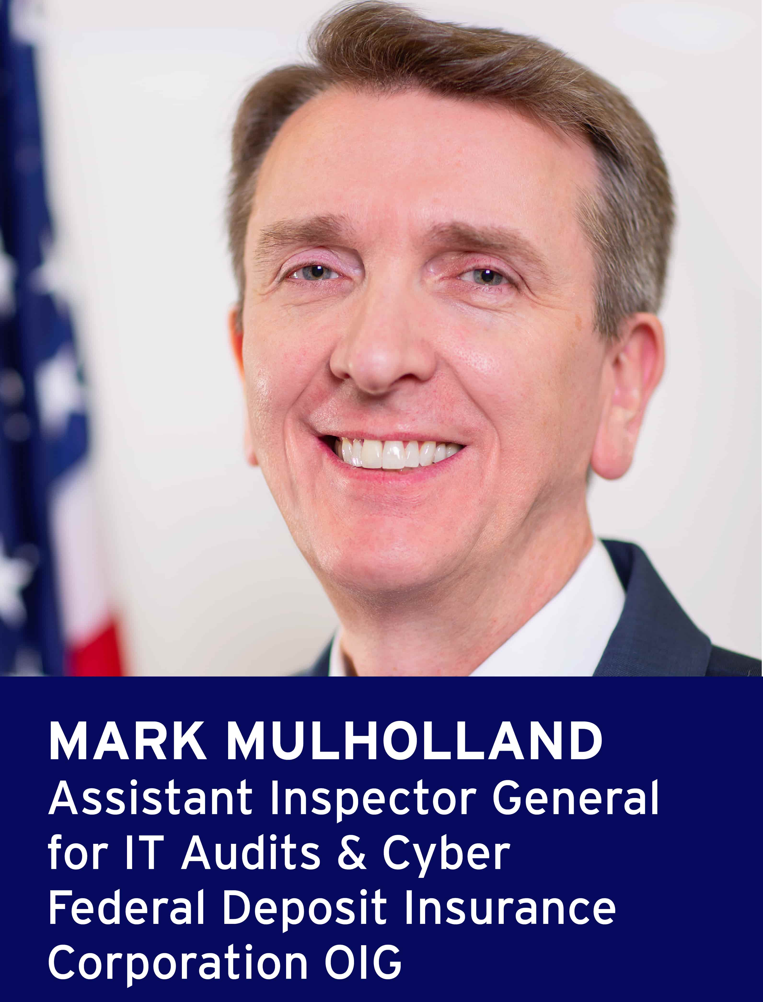Mark Mullholland, Assistant Inspector General  for IT Audits & Cyber Federal Deposit Insurance  Corporation OIG