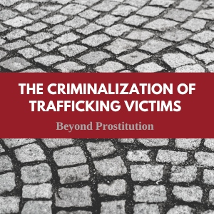 The Criminilzation of Trafficking Victims: Beyond Prostitution