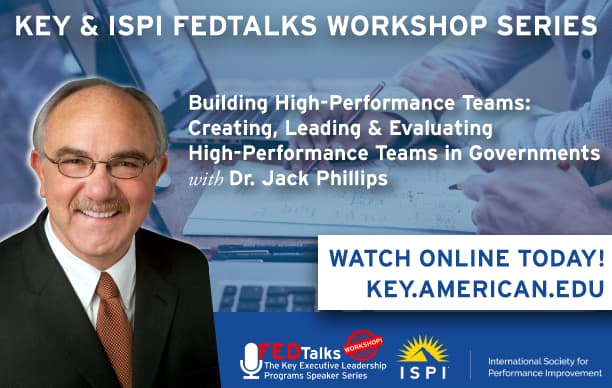 Key & ISPI FEDTalks Workshop Series. Building High-Performance Teams: Creating, Leading & Evaluating High-Performance Teams in Governments with Dr. Jack Phillips