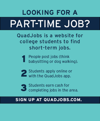 Looking for a part-time job? Quad Jobs is a website for college students to find short-term jobs. Go to quadjobs.com to sign up.