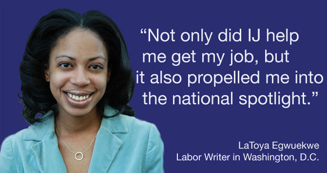 """Not only did IJ help me get my job, but it also propelled me into the national spotlight."" LaToya Egwuekwe<br />Labor Writer in Washington, D.C."