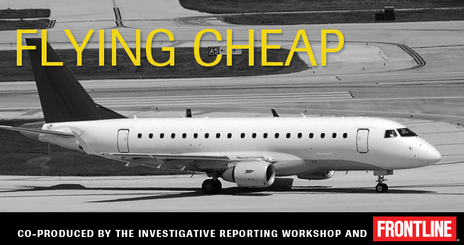 Flying Cheap is a documentary on the safety of regional air carriers by PBS Frontline and Investigative Reporting Workshop at the American University School of Communication