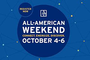 Register Now. All-American Weekend 2019. CONNECT. ENERGIZE. DISCOVER. October 4 through 6.