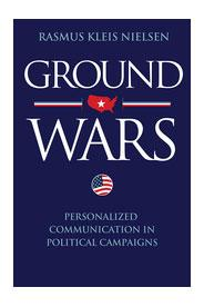 Ground Wars: Personalized Political Communication in American Campaigns by Rasmus Kleis Nielsen