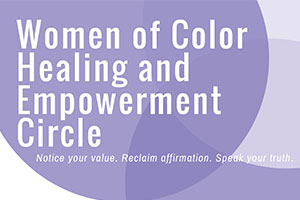 Women of Color Healing and Empowerment Circle Notice your value. Reclaim affirmation. Speak your truth. September 20th, October 4th, November 15th at 5:30PM MGC 3-4 Facilitated by the Counseling Center, Women's Initiative, and Sister Sister AU